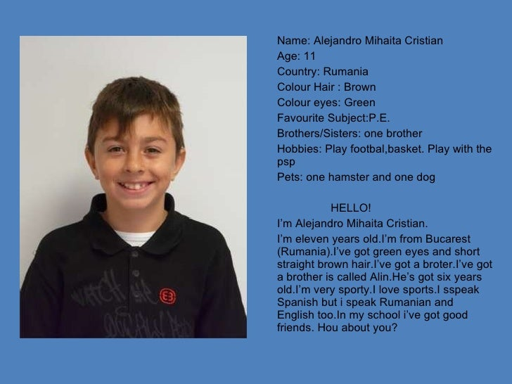 Name: Alejandro Mihaita Cristian Age: 11 Country: Rumania Colour Hair : Brown Colour eyes: Green Favourite Subject:P.E. Br...