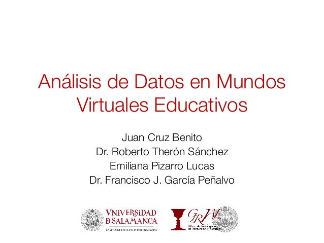 Análisis de Datos en Mundos Virtuales Educativos Juan Cruz Benito Dr. Roberto Therón Sánchez Emiliana Pizarro Lucas Dr. Fr...