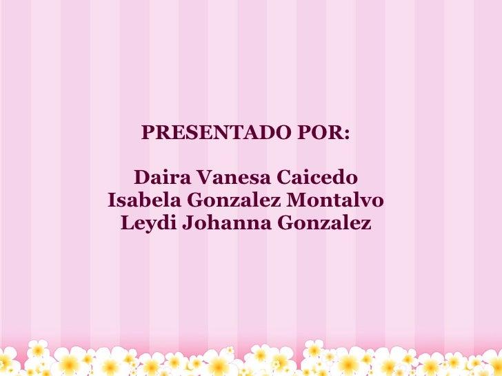 PRESENTADO POR:     Daira Vanesa Caicedo Isabela Gonzalez Montalvo  Leydi Johanna Gonzalez