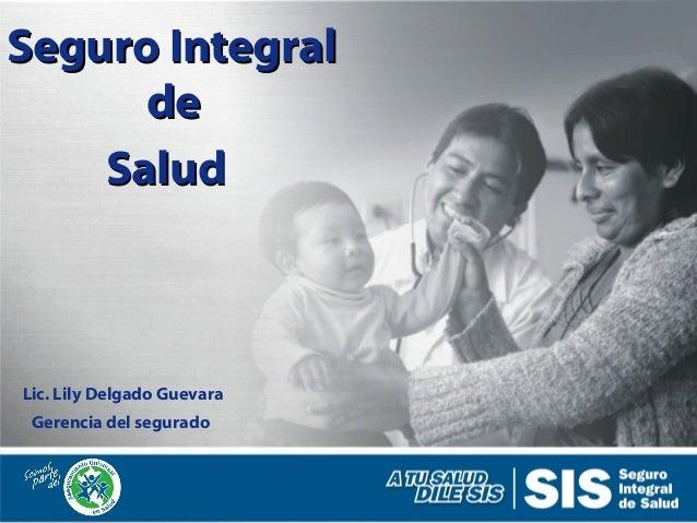 Seguro IntegralSeguro Integral dede SaludSalud Gerencia del segurado Lic. Lily Delgado Guevara