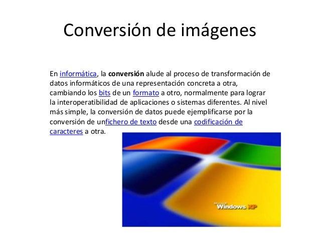 Conversión de imágenes En informática, la conversión alude al proceso de transformación de datos informáticos de una repre...
