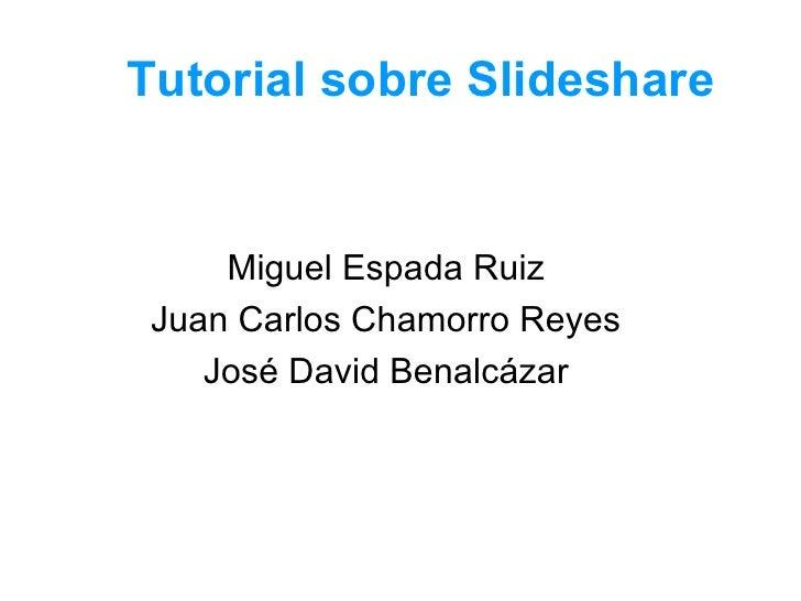 Tutorial sobre Slideshare Miguel Espada Ruiz Juan Carlos Chamorro Reyes José David Benalcázar