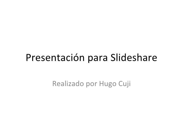 Presentación para Slideshare Realizado por Hugo Cuji