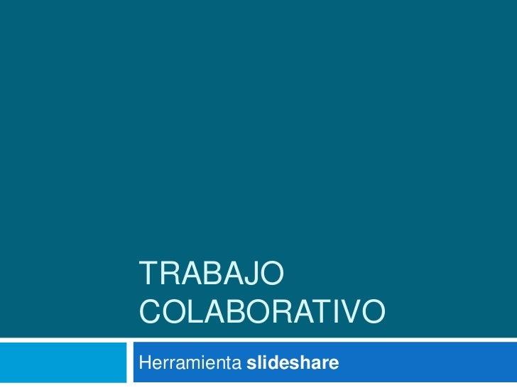 TRABAJO COLABORATIVO<br />Herramienta slideshare<br />