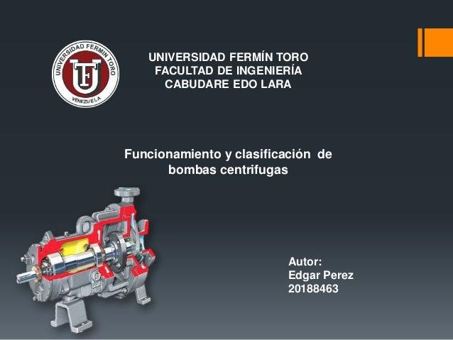 UNIVERSIDAD FERMÍN TORO FACULTAD DE INGENIERÍA CABUDARE EDO LARA Funcionamiento y clasificación de bombas centrifugas Auto...