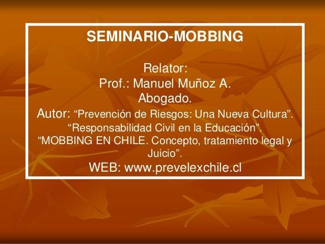 """SEMINARIO-MOBBING Relator: Prof.: Manuel Muñoz A. Abogado. Autor: """"Prevención de Riesgos: Una Nueva Cultura"""". """"Responsabil..."""