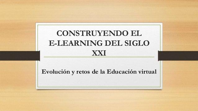 CONSTRUYENDO EL  E-LEARNING DEL SIGLO  XXI  Evolución y retos de la Educación virtual