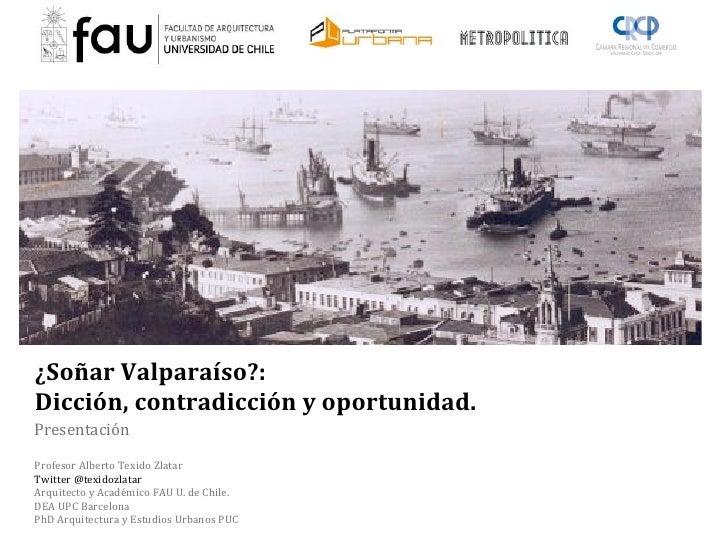 ¿SoñarValparaíso?:Dicción,contradicciónyoportunidad.PresentaciónProfesor-Alberto-Texido-ZlatarTwitter-@texidozlatarArquite...