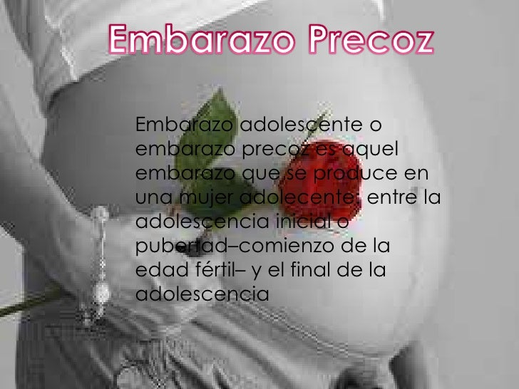 Embarazo adolescente oembarazo precoz es aquelembarazo que se produce enuna mujer adolecente: entre laadolescencia inicial...