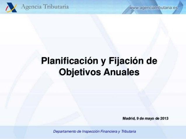 Planificación y Fijación de Objetivos Anuales  Madrid, 9 de mayo de 2013 Departamento/Departamento de Inspección Financier...