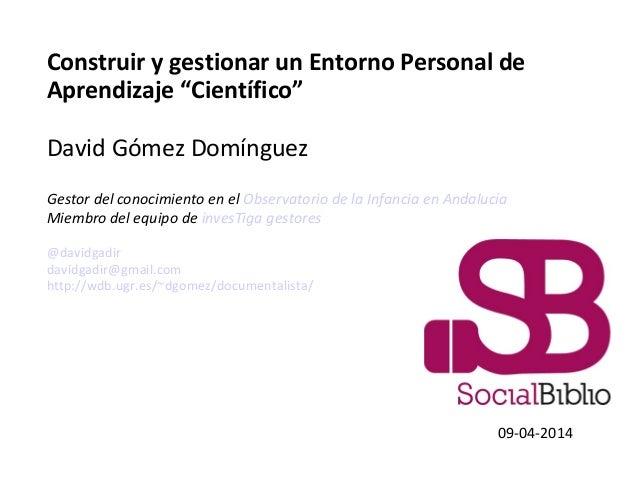 """Construir y gestionar un Entorno Personal de Aprendizaje """"Científico"""" David Gómez Domínguez Gestor del conocimiento en el ..."""