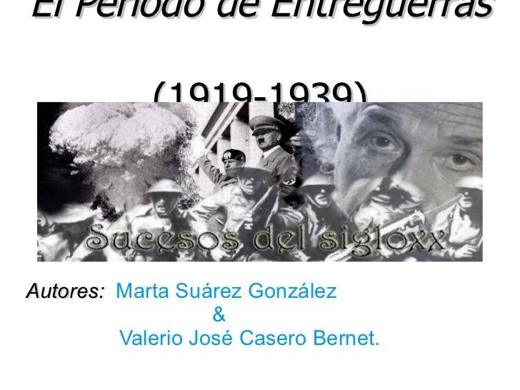 El Período de Entreguerras            (1919-1939)Autores: Marta Suárez González                   &         Valerio José C...