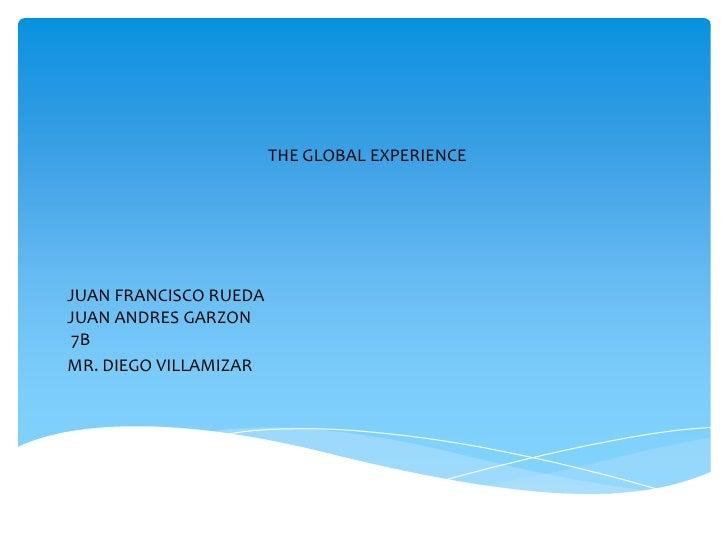THE GLOBAL EXPERIENCE<br />JUAN FRANCISCO RUEDA<br />JUAN ANDRES GARZON<br /> 7B<br />MR. DIEGO VILLAMIZAR<br />
