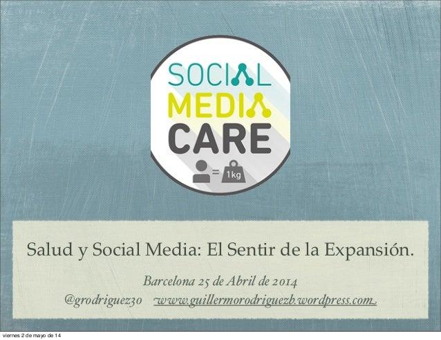 """Salud y Social Media: El Sentir de la Expansión. Barcelona 25 deAbril de 2014 @grodriguez30 www.gui""""ermorodriguezb.wordpre..."""