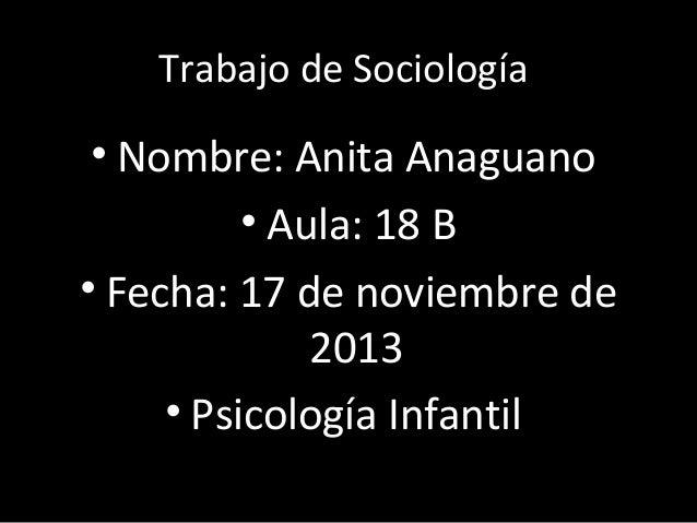 Trabajo de Sociología  • Nombre: Anita Anaguano • Aula: 18 B • Fecha: 17 de noviembre de 2013 • Psicología Infantil