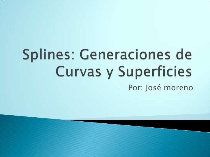 Splines: Generaciones de Curvas y Superficies<br />Por: José moreno<br />