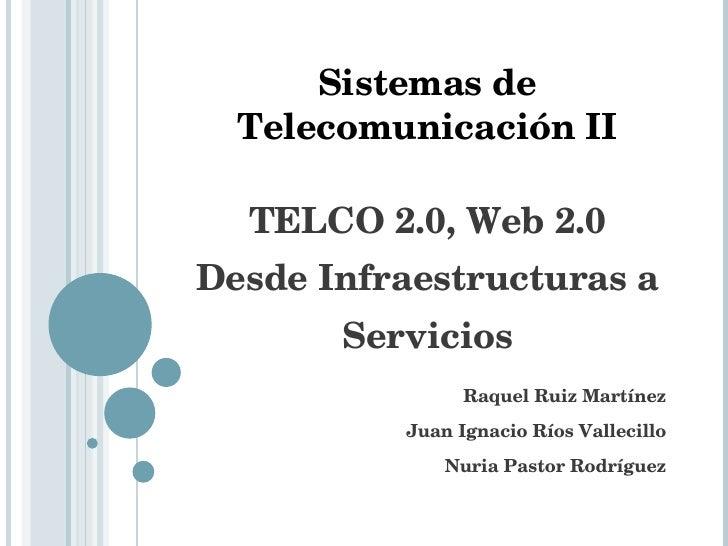 TELCO 2.0, Web 2.0 Desde Infraestructuras a Servicios Raquel Ruiz Martínez Juan Ignacio Ríos Vallecillo Nuria Pastor Rodrí...