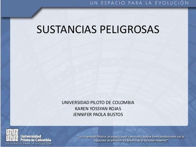 SUSTANCIAS PELIGROSAS UNIVERSIDAD PILOTO DE COLOMBIA KAREN YOSSYAN ROJAS JENNIFER PAOLA BUSTOS