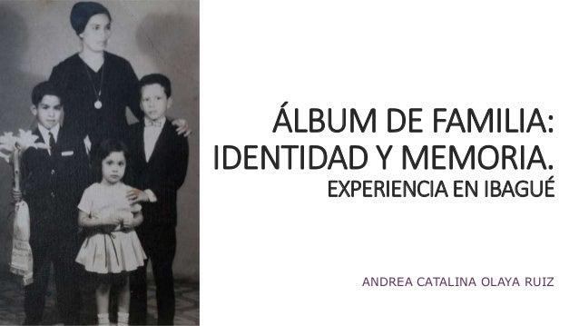 ÁLBUM DE FAMILIA:  IDENTIDAD Y MEMORIA.  EXPERIENCIA EN IBAGUÉ  ANDREA CATALINA OLAYA RUIZ