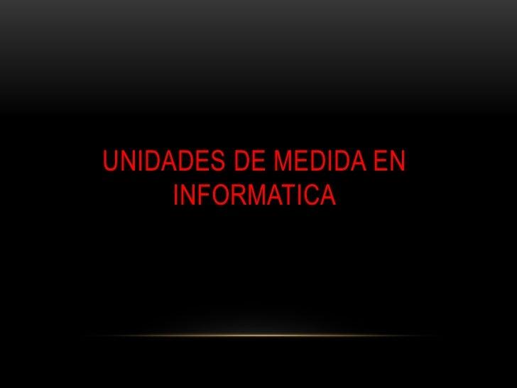 UNIDADES DE MEDIDA EN     INFORMATICA