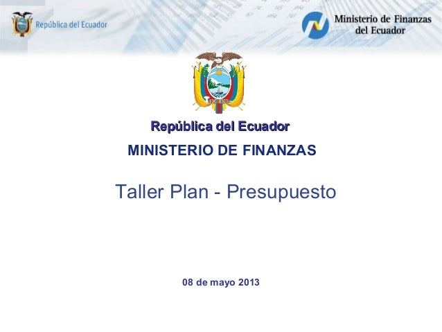 República del Ecuador  MINISTERIO DE FINANZAS  Taller Plan - Presupuesto  08 de mayo 2013