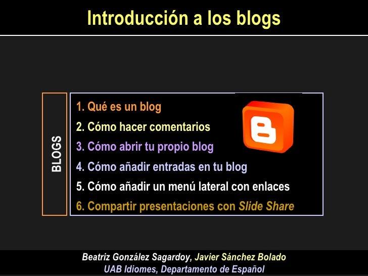 Introducción a los blogs 1. Qué es un blog 2. Cómo hacer comentarios 3. Cómo abrir tu propio blog   4. C ó mo añadir entra...
