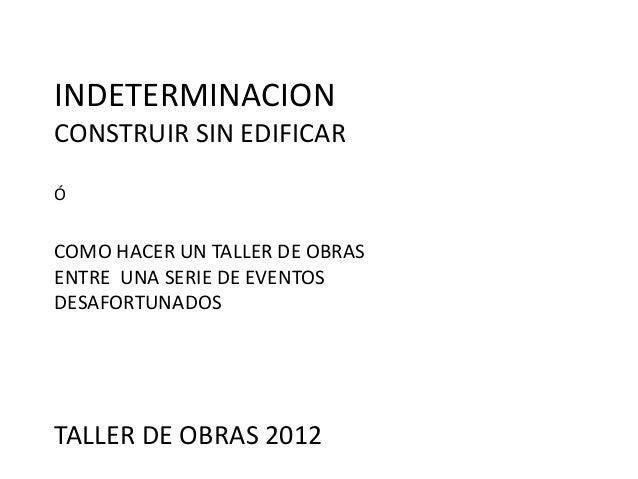 INDETERMINACIONCONSTRUIR SIN EDIFICARÓCOMO HACER UN TALLER DE OBRASENTRE UNA SERIE DE EVENTOSDESAFORTUNADOSTALLER DE OBRAS...