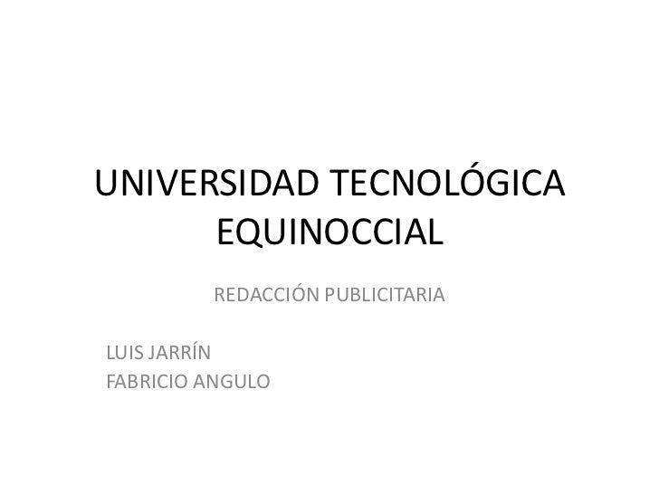 UNIVERSIDAD TECNOLÓGICA EQUINOCCIAL<br />REDACCIÓN PUBLICITARIA<br />LUIS JARRÍN<br />FABRICIO ANGULO<br />