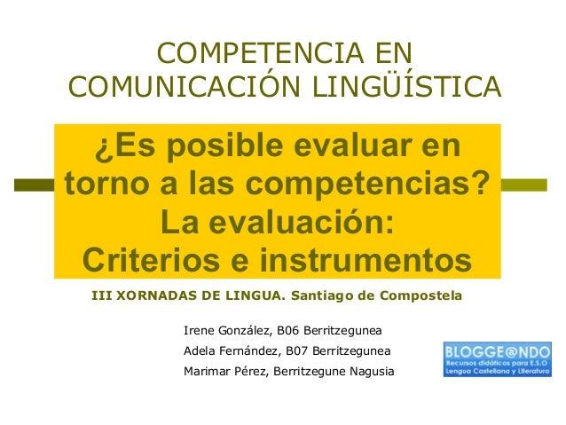 ¿Es posible evaluar en torno a las competencias? La evaluación: Criterios e instrumentos COMPETENCIA EN COMUNICACIÓN LINGÜ...