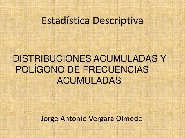 Estadística DescriptivaDISTRIBUCIONES ACUMULADAS YPOLÍGONO DE FRECUENCIAS        ACUMULADAS    Jorge Antonio Vergara Olmedo