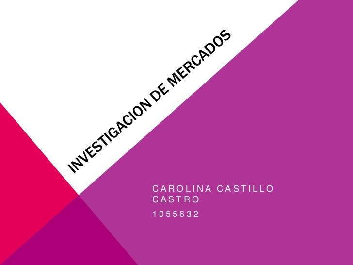 INVESTIGACION DE MERCADOS<br />CAROLINA CASTILLO CASTRO<br />1055632<br />