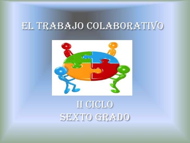 El Trabajo Colaborativo<br />II CICLO<br />SEXTO GRADO<br />