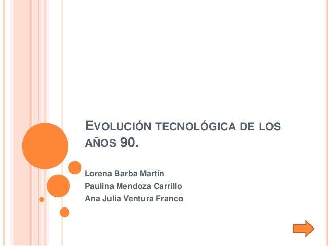 EVOLUCIÓN TECNOLÓGICA DE LOS AÑOS 90. Lorena Barba Martín Paulina Mendoza Carrillo Ana Julia Ventura Franco