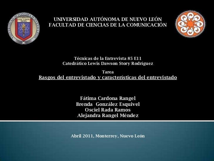 UNIVERSIDAD AUTÓNOMA DE NUEVO LEÓN<br />FACULTAD DE CIENCIAS DE LA COMUNICACIÓN<br />Técnicas de la Entrevista 85 E11<br /...