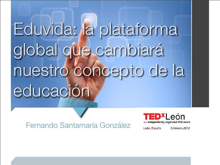 Eduvida: la plataformaglobal que cambiaránuestro concepto de laeducación Fernando Santamaría González