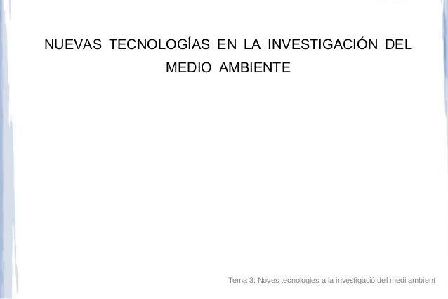 NUEVAS TECNOLOGÍAS EN LA INVESTIGACIÓN DEL MEDIO AMBIENTE Tema 3: Noves tecnologies a la investigació del medi ambient