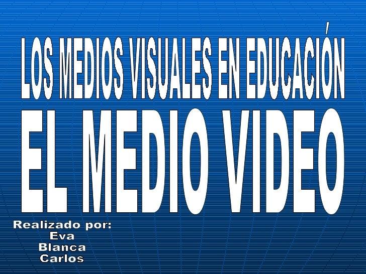 LOS MEDIOS VISUALES EN EDUCACIÓN EL MEDIO VIDEO Realizado por: Eva  Blanca  Carlos
