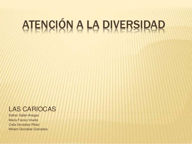 ATENCIÓN A LA DIVERSIDAD LAS CARIOCAS Esther Galán Anegas María Franco Imedio Celia González Pérez Miriam González Granados