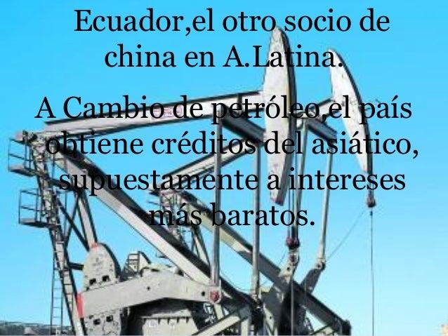 Ecuador,el otro socio de china en A.Latina. A Cambio de petróleo,el país obtiene créditos del asiático, supuestamente a in...