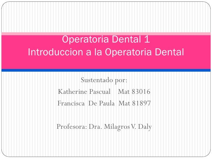 Operatoria Dental 1 Introduccion a la Operatoria Dental                Sustentado por:       Katherine Pascual Mat 83016  ...