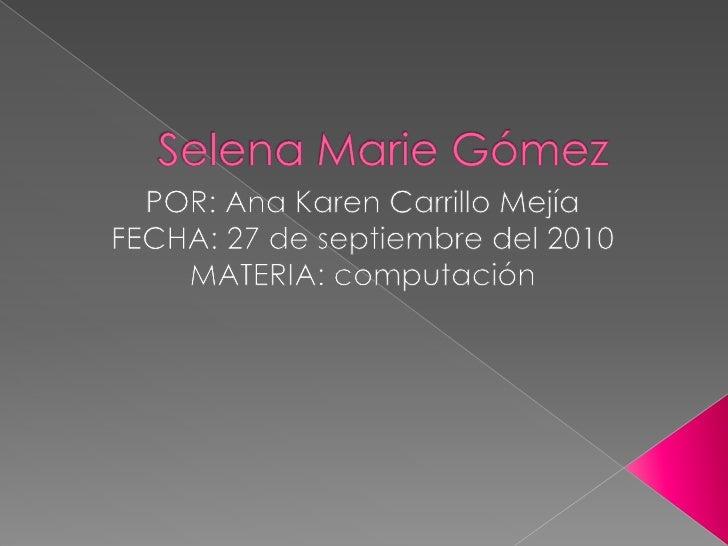 Selena Marie Gómez <br />POR: Ana Karen Carrillo Mejía<br />FECHA: 27 de septiembre del 2010<br />MATERIA: computación<br />