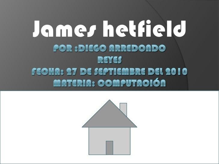 James hetfield<br />Por :diego Arredondoreyes  fecha: 27 de septiembre del 2010materia: computación<br />
