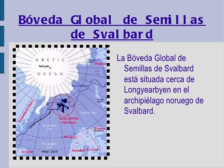 Bóveda Global de Semillas de Svalbard <ul><li>La Bóveda Global de Semillas de Svalbard está situada cerca de Longyearbyen ...