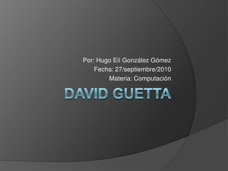 David Guetta<br />Por: Hugo Elí González Gómez<br />Fecha: 27/septiembre/2010<br />Materia: Computación<br />