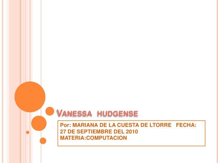 Vanessa  hudgense<br />Por: MARIANA DE LA CUESTA DE LTORRE   FECHA: 27 DE SEPTIEMBRE DEL 2010  MATERIA:COMPUTACION<br />