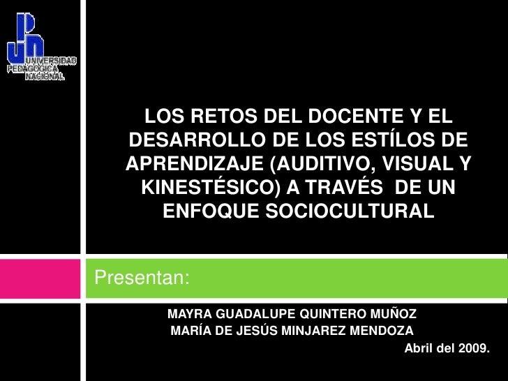 Presentan:<br />LOS RETOS DEL DOCENTE Y EL DESARROLLO DE LOS ESTÍLOS DE APRENDIZAJE (AUDITIVO, VISUAL Y KINESTÉSICO) A TRA...