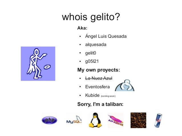 whois gelito? Aka: ● Ángel Luis Quesada ● alquesada ● gelit0 ● g05l21 My own proyects: ● La Nuez Azul ● Eventosfera ● Kubi...