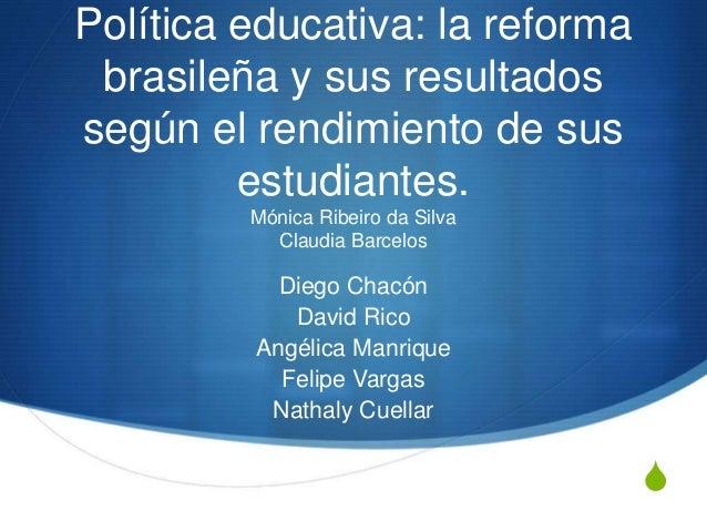 S Política educativa: la reforma brasileña y sus resultados según el rendimiento de sus estudiantes. Mónica Ribeiro da Sil...
