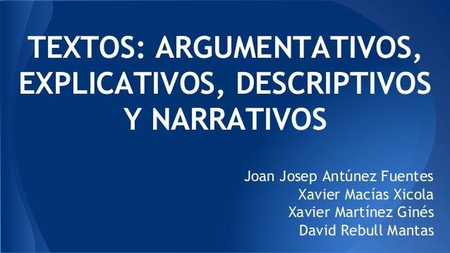 TEXTOS: ARGUMENTATIVOS, EXPLICATIVOS, DESCRIPTIVOS Y NARRATIVOS Joan Josep Antúnez Fuentes Xavier Macías Xicola Xavier Mar...