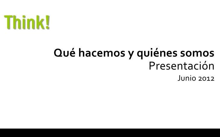 Think!         Qué hacemos y quiénes somos                         Presentación                              Junio 2012
